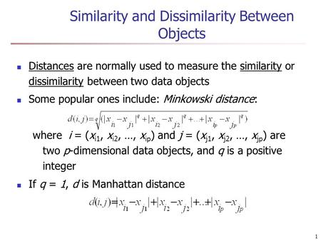 1 Similarity and Dissimilarity Between Objects Distances are normally used to measure the similarity or dissimilarity between two data objects Some popular.