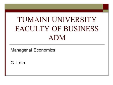 TUMAINI UNIVERSITY FACULTY OF BUSINESS ADM Managerial Economics G. Loth.