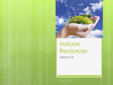 Natural Resources Lesson 5.3. What are natural resources?  Almost everything people use comes directly or indirectly from natural resources. People need.