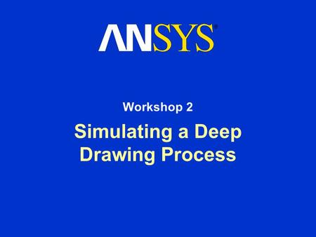 Simulating a Deep Drawing Process Workshop 2. Workshop Supplement March 15, 2001 Inventory #001458 WS2-2 Utility Menu > File > Read input from …> deep.inp.