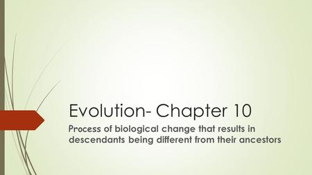 Evolution- Chapter 10 Process of biological change that results in descendants being different from their ancestors.