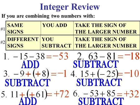Integer Review If you are combining two numbers with: SAME SIGNS YOU ADDTAKE THE SIGN OF THE LARGER NUMBER DIFFERENT SIGNS YOU SUBTRACT TAKE THE SIGN.
