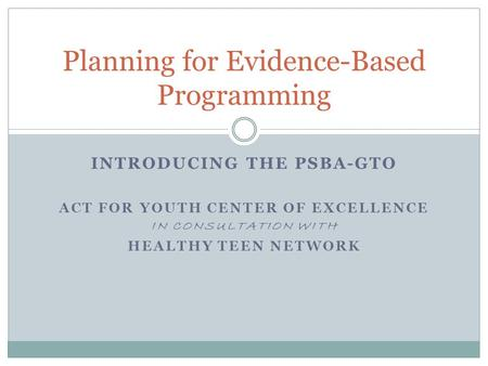 INTRODUCING THE PSBA-GTO ACT FOR YOUTH CENTER OF EXCELLENCE IN CONSULTATION WITH HEALTHY TEEN NETWORK Planning for Evidence-Based Programming.