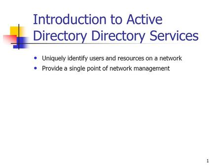 1 Introduction to Active Directory Directory Services Uniquely identify users and resources on a network Provide a single point of network management.