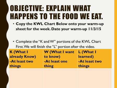 OBJECTIVE: EXPLAIN WHAT HAPPENS TO THE FOOD WE EAT. Copy the KWL Chart Below onto your warm-up sheet for the week. Date your warm-up 11/3/15 Complete the.