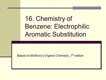 16. Chemistry of Benzene: Electrophilic Aromatic Substitution Based on McMurry's Organic Chemistry, 7 th edition.