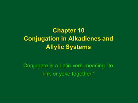 Chapter 10 Conjugation in Alkadienes and Allylic Systems Conjugare is a Latin verb meaning to link or yoke together.