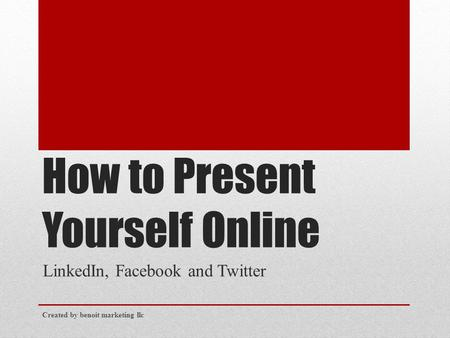 How to Present Yourself Online LinkedIn, Facebook and Twitter Created by benoit marketing llc.