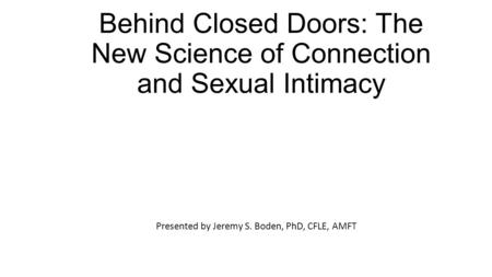 Behind Closed Doors: The New Science of Connection and Sexual Intimacy Presented by Jeremy S. Boden, PhD, CFLE, AMFT.