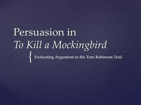 { Persuasion in To Kill a Mockingbird Evaluating Argument in the Tom Robinson Trial.