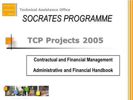 Technical Assistance Office TCP Projects 2005 Contractual and Financial Management Administrative and Financial Handbook Prepared by IA, 14/12/2001 SOCRATES.