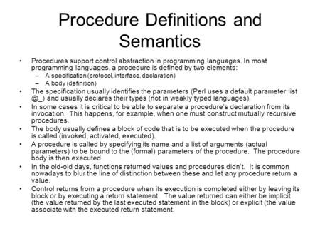 Procedure Definitions and Semantics Procedures support control abstraction in programming languages. In most programming languages, a procedure is defined.