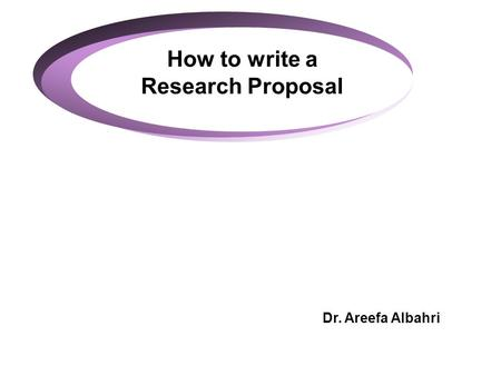 How to write a Research Proposal Dr. Areefa Albahri.