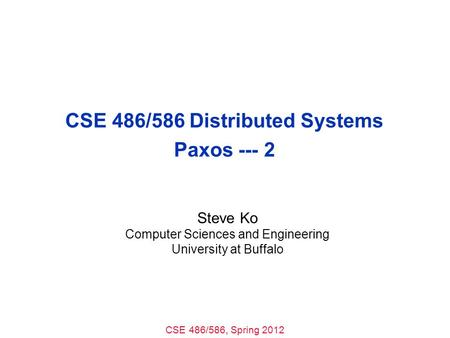CSE 486/586, Spring 2012 CSE 486/586 Distributed Systems Paxos --- 2 Steve Ko Computer Sciences and Engineering University at Buffalo.