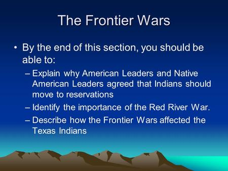 The Frontier Wars By the end of this section, you should be able to: –Explain why American Leaders and Native American Leaders agreed that Indians should.