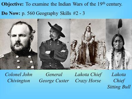 Objective: To examine the Indian Wars of the 19 th century. Do Now: p. 560 Geography Skills #2 - 3 Colonel John Chivington General George Custer Lakota.