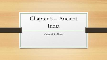 Chapter 5 – Ancient India Origins of Buddhism. Essential Questions How has the spread of Buddhism affected other areas?