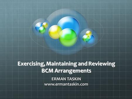 Exercising, Maintaining and Reviewing BCM Arrangements ERMAN TASKIN www.ermantaskin.com.