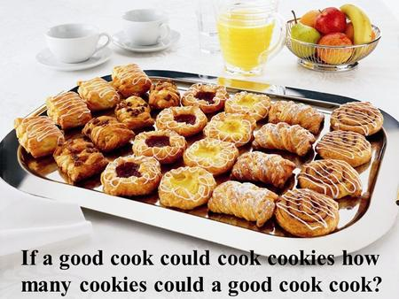 If a good cook could cook cookies how many cookies could a good cook cook?