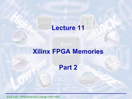 ECE 448 – FPGA and ASIC Design with VHDL Lecture 11 Xilinx FPGA Memories Part 2.