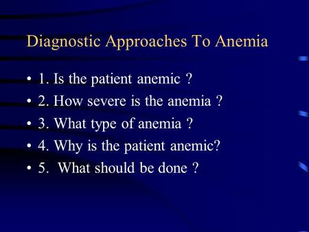 Diagnostic Approaches To Anemia 1. Is the patient anemic ? 2. How severe is the anemia ? 3. What type of anemia ? 4. Why is the patient anemic? 5. What.