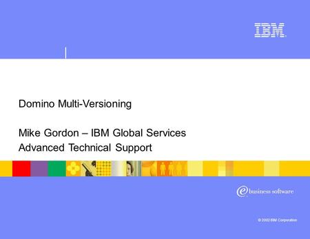 Domino iSeries Multi-Versioning © 2002 IBM Corporation | Lotus software © 2002 IBM Corporation Domino Multi-Versioning Mike Gordon – IBM Global Services.