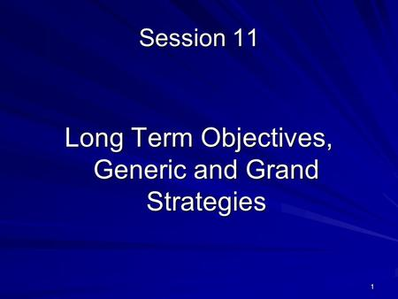 1 Session 11 Long Term Objectives, Generic and Grand Strategies.