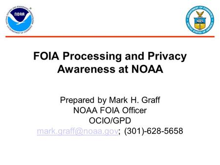 FOIA Processing and Privacy Awareness at NOAA Prepared by Mark H. Graff NOAA FOIA Officer OCIO/GPD (301)-628-5658.