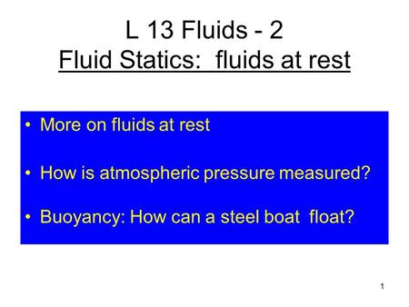 L 13 Fluids - 2 Fluid Statics: fluids at rest More on fluids at rest How is atmospheric pressure measured? Buoyancy: How can a steel boat float? 1.