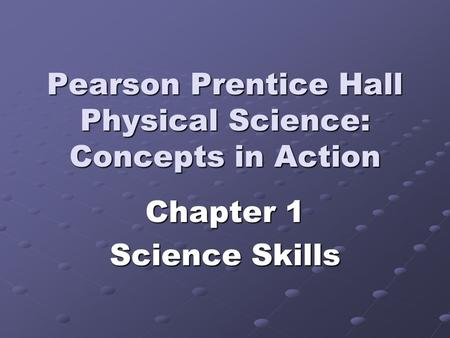 Pearson Prentice Hall Physical Science: Concepts in Action Chapter 1 Science Skills.