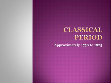 "Approximately 1750 to 1825.  Came from ""Classicism"" or Viennese Classic, since many of the great composers worked in Vienna.  Classicism was originally."