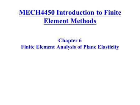 MECH4450 Introduction to Finite Element Methods Chapter 6 Finite Element Analysis of Plane Elasticity.