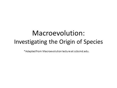 Macroevolution: Investigating the Origin of Species *Adapted from Macroevolution lecture at ccbcmd.edu.
