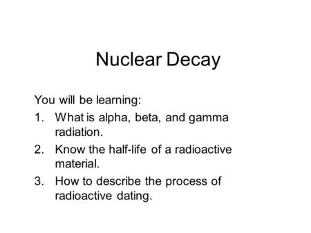 Nuclear Decay You will be learning: 1.What is alpha, beta, and gamma radiation. 2.Know the half-life of a radioactive material. 3.How to describe the process.