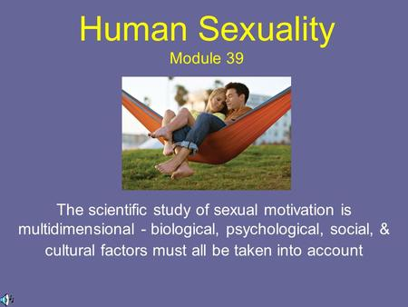 Human Sexuality Module 39 The scientific study of sexual motivation is multidimensional - biological, psychological, social, & cultural factors must all.