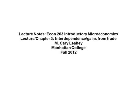 Lecture Notes: Econ 203 Introductory Microeconomics Lecture/Chapter 3: Interdependence/gains from trade M. Cary Leahey Manhattan College Fall 2012.