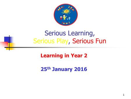 1 Learning in Year 2 25 th January 2016 Serious Learning, Serious Play, Serious Fun.