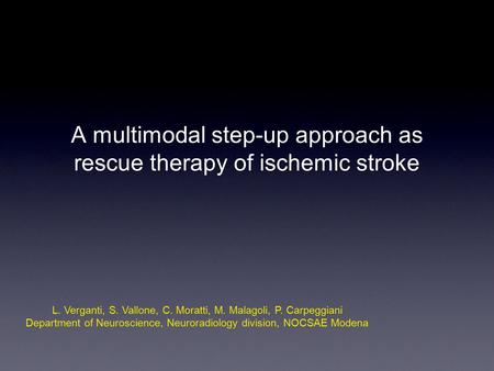 A multimodal step-up approach as rescue therapy of ischemic stroke L. Verganti, S. Vallone, C. Moratti, M. Malagoli, P. Carpeggiani Department of Neuroscience,