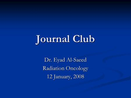 Journal Club Dr. Eyad Al-Saeed Radiation Oncology 12 January, 2008.