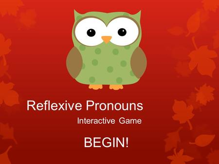 Reflexive Pronouns Interactive Game BEGIN!. This morning, I dressed.  yourself  myself  herself  ourselves.