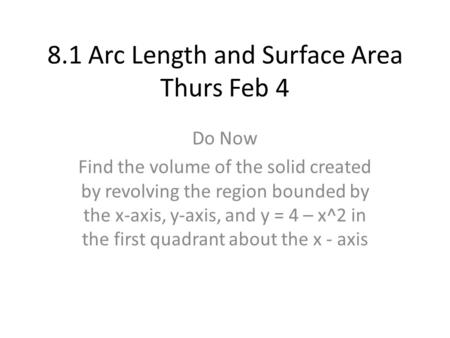 8.1 Arc Length and Surface Area Thurs Feb 4 Do Now Find the volume of the solid created by revolving the region bounded by the x-axis, y-axis, and y =