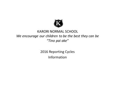 "KARORI NORMAL SCHOOL We encourage our children to be the best they can be ""Tino pai ake"" 2016 Reporting Cycles Information."