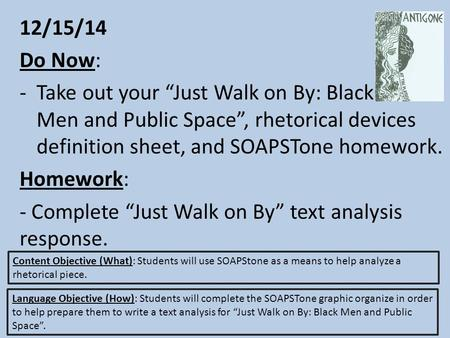 "12/15/14 Do Now: -Take out your ""Just Walk on By: Black Men and Public Space"", rhetorical devices definition sheet, and SOAPSTone homework. Homework: -"