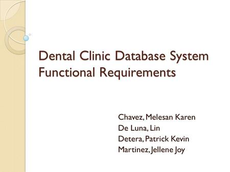 Chavez, Melesan Karen De Luna, Lin Detera, Patrick Kevin Martinez, Jellene Joy Dental Clinic Database System Functional Requirements.
