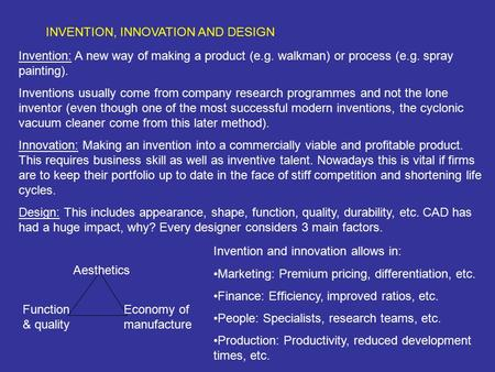 INVENTION, INNOVATION AND DESIGN Invention: A new way of making a product (e.g. walkman) or process (e.g. spray painting). Inventions usually come from.