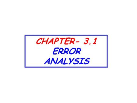 CHAPTER- 3.1 ERROR ANALYSIS.  Now we shall further consider  how to estimate uncertainties in our measurements,  the sources of the uncertainties,