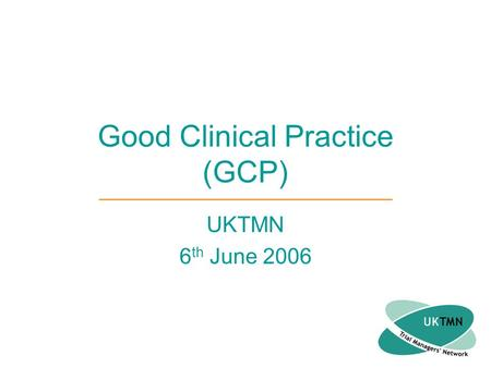 Good Clinical Practice (GCP) UKTMN 6 th June 2006.