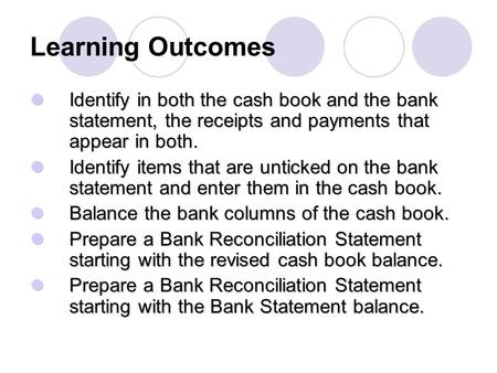 Learning Outcomes Identify in both the cash book and the bank statement, the receipts and payments that appear in both. Identify in both the cash book.