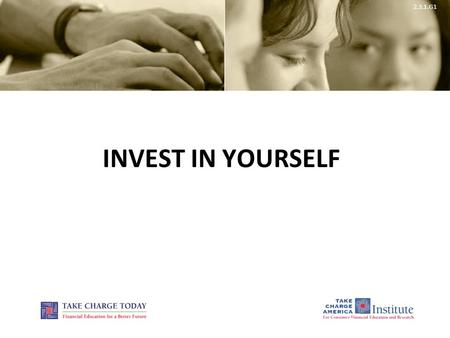 2.3.1.G1 INVEST IN YOURSELF. 2.3.1.G1 © Take Charge Today – August 2013 – Invest in Yourself – Slide 2 Funded by a grant from Take Charge America, Inc.