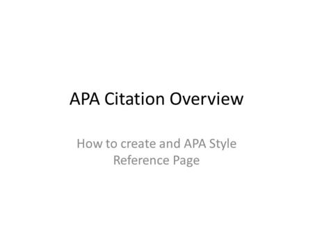 APA Citation Overview How to create and APA Style Reference Page.